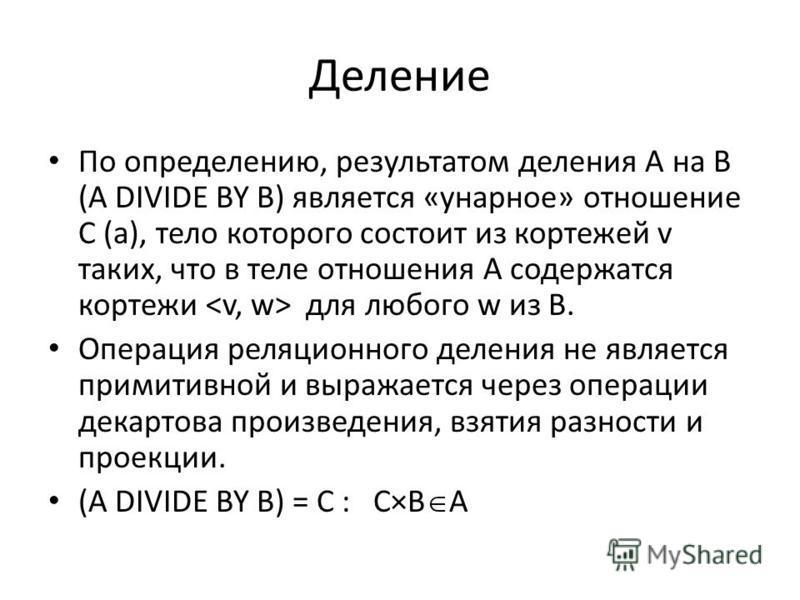 Деление По определению, результатом деления A на B (A DIVIDE BY B) является «унарное» отношение C (a), тело которого состоит из кортежей v таких, что в теле отношения A содержатся кортежи для любого w из B. Операция реляционного деления не является п