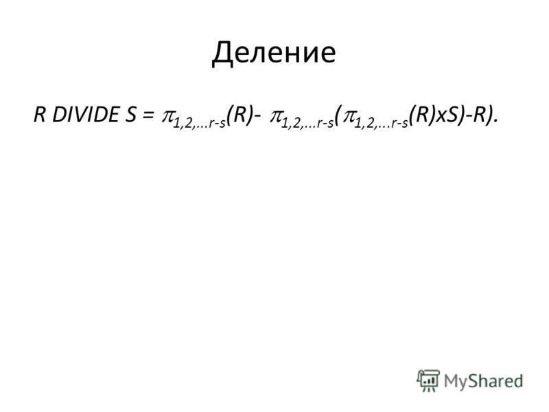 Деление R DIVIDE S = 1,2,...r-s (R)- 1,2,...r-s ( 1,2,...r-s (R)xS)-R).