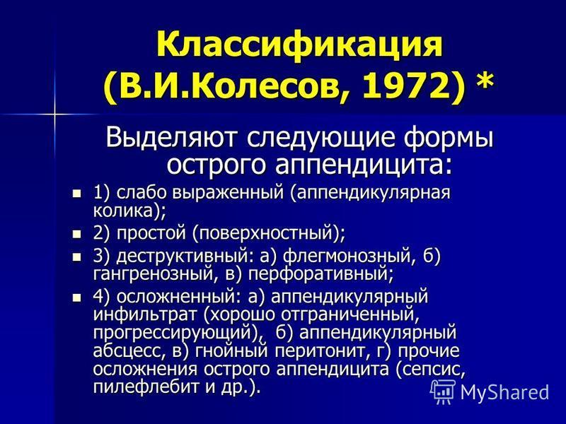 Классификация (В.И.Колесов, 1972) * Выделяют следующие формы острого аппендицита: 1) слабо выраженный (аппендикулярная колика); 1) слабо выраженный (аппендикулярная колика); 2) простой (поверхностный); 2) простой (поверхностный); 3) деструктивный: а)