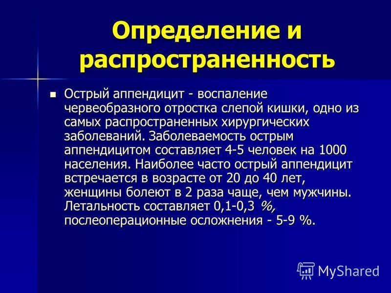 Определение и распространенность Острый аппендицит - воспаление червеобразного отростка слепой кишки, одно из самых распространенных хирургических заболеваний. Заболеваемость острым аппендицитом составляет 4-5 человек на 1000 населения. Наиболее част