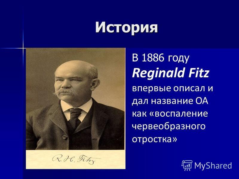 История В 1886 году Reginald Fitz впервые описал и дал название ОА как «воспаление червеобразного отростка»