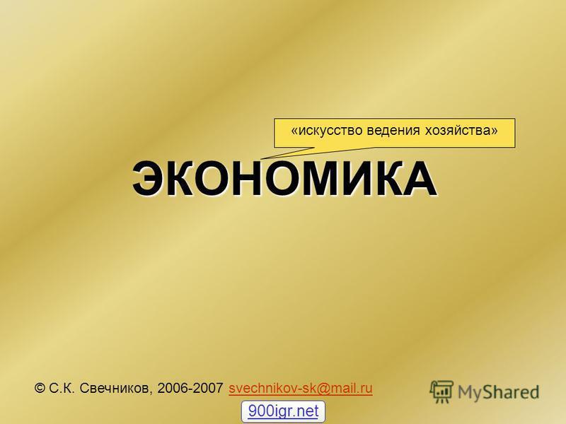 ЭКОНОМИКА © С.К. Свечников, 2006-2007 svechnikov-sk@mail.rusvechnikov-sk@mail.ru «искусство ведения хозяйства» 900igr.net