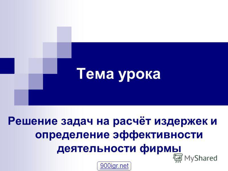 Тема урока Решение задач на расчёт издержек и определение эфективности деятельности фирмы 900igr.net