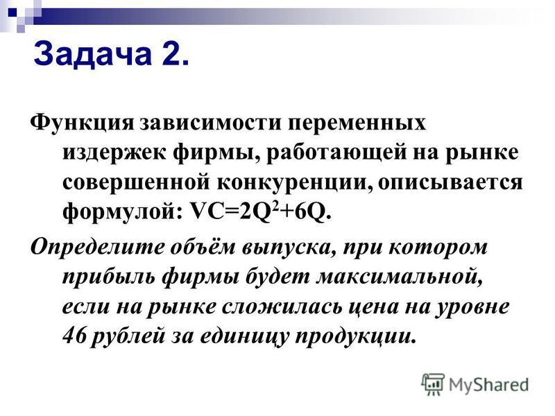 Задача 2. Функция зависимости переменных издержек фирмы, работающей на рынке совершенной конкуренции, описывается формулой: VC=2Q 2 +6Q. Определите объём выпуска, при котором прибыль фирмы будет максимальной, если на рынке сложилась цена на уровне 46
