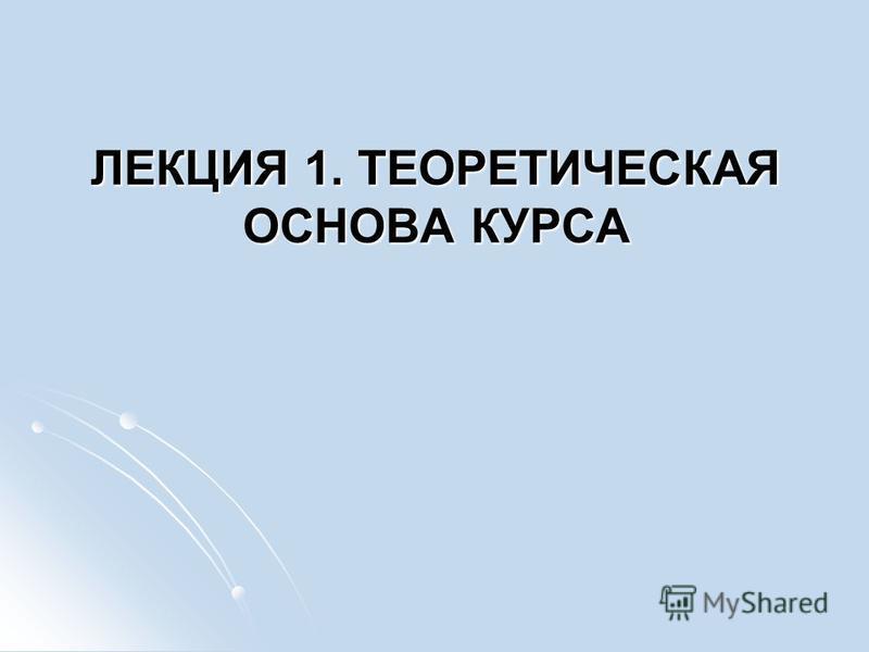 ЛЕКЦИЯ 1. ТЕОРЕТИЧЕСКАЯ ОСНОВА КУРСА