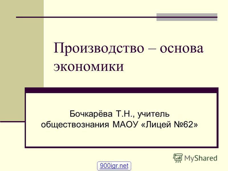 Производство – основа экономики Бочкарёва Т.Н., учитель обществознания МАОУ «Лицей 62» 900igr.net