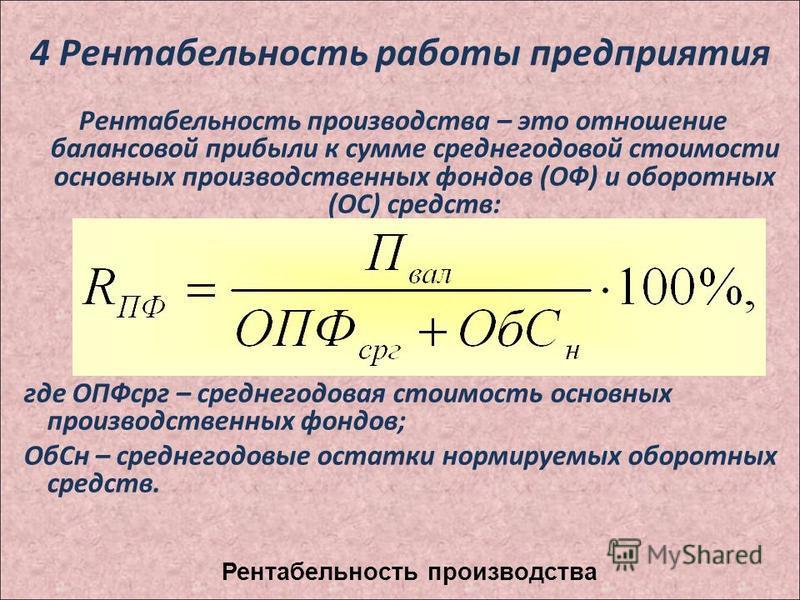 4 Рентабельность работы предприятия Рентабельность производства – это отношение балансовой прибыли к сумме среднегодовой стоимости основных производственных фондов (ОФ) и оборотных (ОС) средств: где ОПФсрг – среднегодовая стоимость основных производс