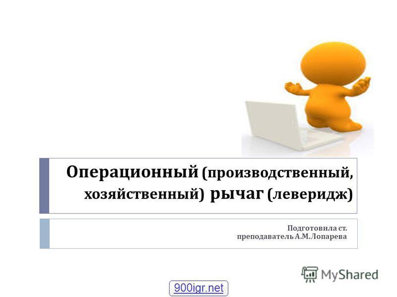 Операционный ( производственный, хозяйственный ) рычаг ( левередж ) Подготовила ст. преподаватель А. М. Лопарева 900igr.net