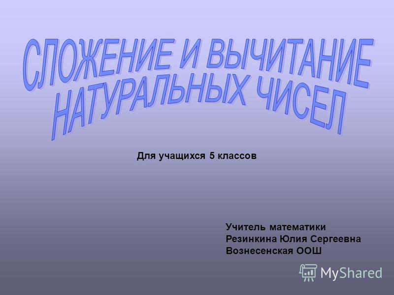 Для учащихся 5 классов Учитель математики Резинкина Юлия Сергеевна Вознесенская ООШ