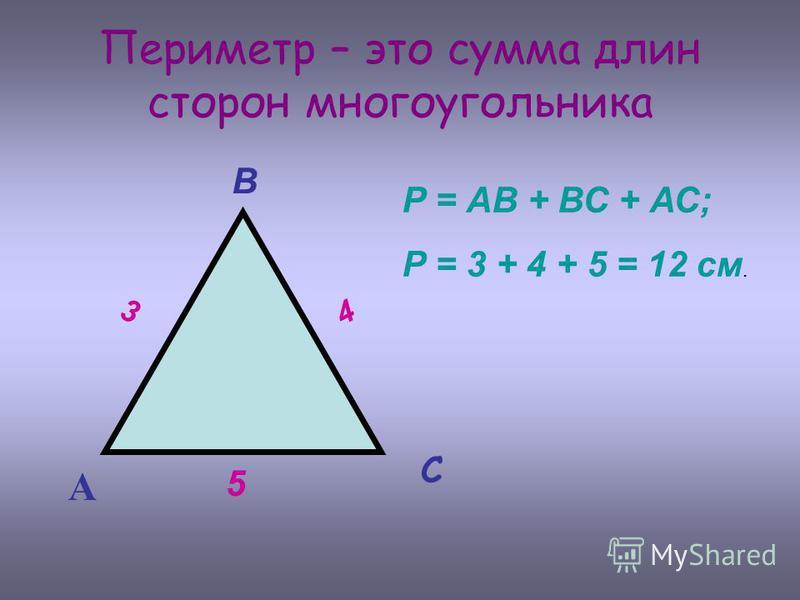 Периметр – это сумма длин сторон многоугольника А В С 3 4 5 Р = АВ + ВС + АС; Р = 3 + 4 + 5 = 12 см.