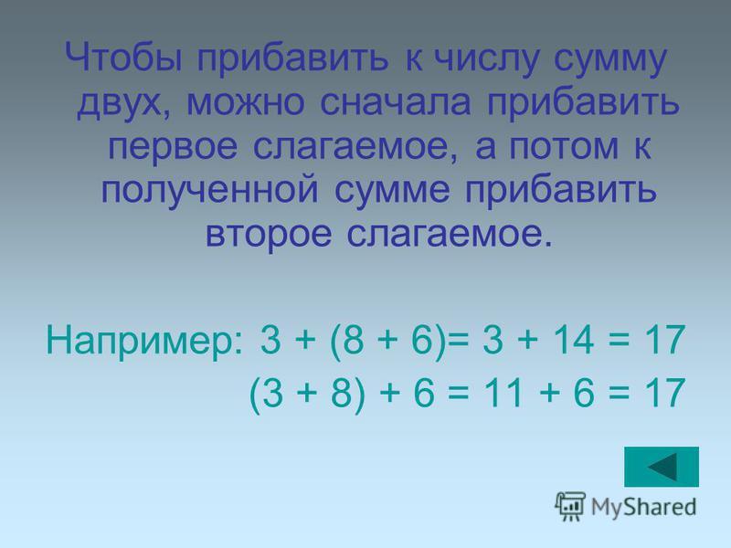 Чтобы прибавить к числу сумму двух, можно сначала прибавить первое слагаемое, а потом к полученной сумме прибавить второе слагаемое. Например: 3 + (8 + 6)= 3 + 14 = 17 (3 + 8) + 6 = 11 + 6 = 17