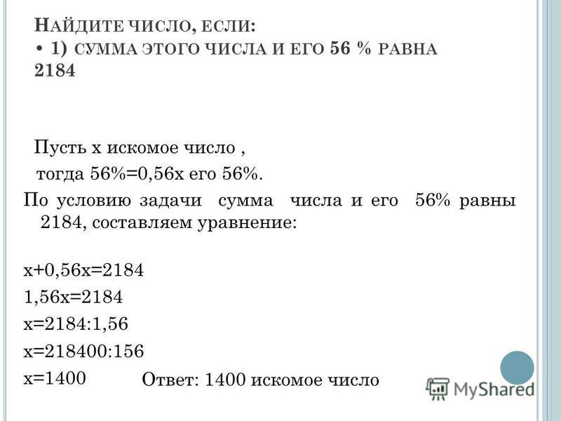 Н АЙДИТЕ ЧИСЛО, ЕСЛИ : 1) СУММА ЭТОГО ЧИСЛА И ЕГО 56 % РАВНА 2184 Пусть х искомое число, тогда 56%=0,56 х его 56%. По условию задачи сумма числа и его 56% равны 2184, составляем уравнение: х+0,56 х=2184 1,56 х=2184 х=2184:1,56 х=218400:156 х=1400 Отв