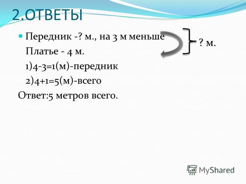 2. ОТВЕТЫ Передник -? м., на 3 м меньше Платье - 4 м. 1)4-3=1(м)-передник 2)4+1=5(м)-всего Ответ:5 метров всего. ? м.