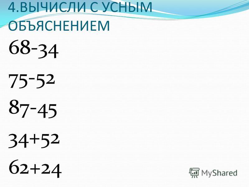 4. ВЫЧИСЛИ С УСНЫМ ОБЪЯСНЕНИЕМ 68-34 75-52 87-45 34+52 62+24