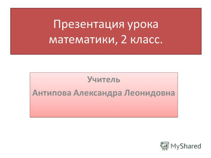 Презентация урока математики, 2 класс. Учитель Антипова Александра Леонидовна Учитель Антипова Александра Леонидовна