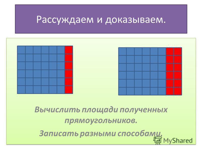 Рассуждаем и доказываем. - Вычислить площади полученных прямоугольников. Вычислить площади полученных прямоугольников. Записать разными способами. Вычислить площади полученных прямоугольников. Записать разными способами.