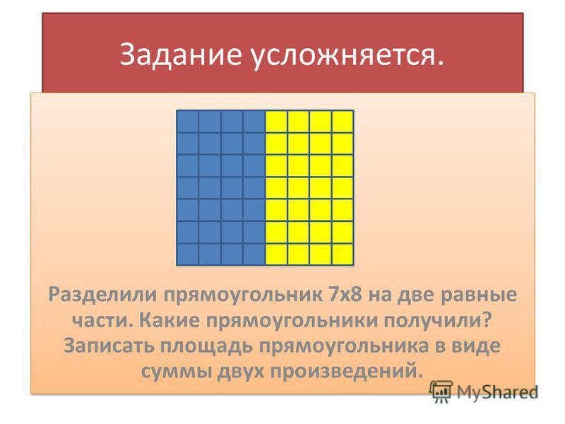 Задание усложняется. Разделили прямоугольник 7 х 8 на две равные части. Какие прямоугольники получили? Записать площадь прямоугольника в виде суммы двух произведений.