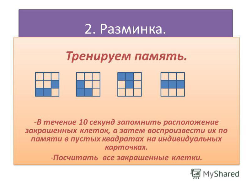 2. Разминка. Тренируем память. -В течение 10 секунд запомнить расположение закрашенных клеток, а затем воспроизвести их по памяти в пустых квадратах на индивидуальных карточках. -Посчитать все закрашенные клетки. Тренируем память. -В течение 10 секун