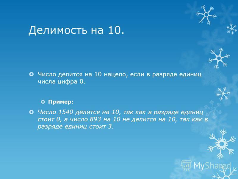 Делимость на 10. Число делится на 10 нацело, если в разряде единиц числа цифра 0. Пример: Число 1540 делится на 10, так как в разряде единиц стоит 0, а число 893 на 10 не делится на 10, так как в разряде единиц стоит 3.