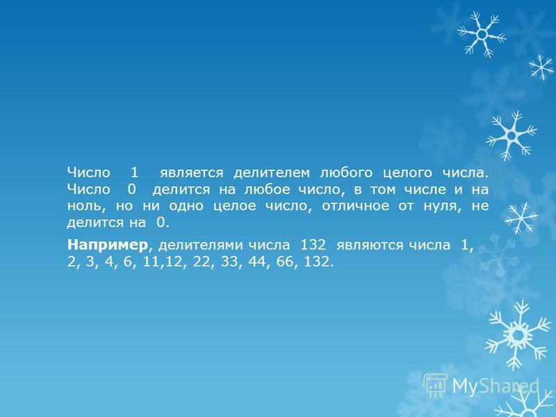 Число 1 является делителем любого целого числа. Число 0 делится на любое число, в том числе и на ноль, но ни одно целое число, отличное от нуля, не делится на 0. Например, делителями числа 132 являются числа 1, 2, 3, 4, 6, 11,12, 22, 33, 44, 66, 132.