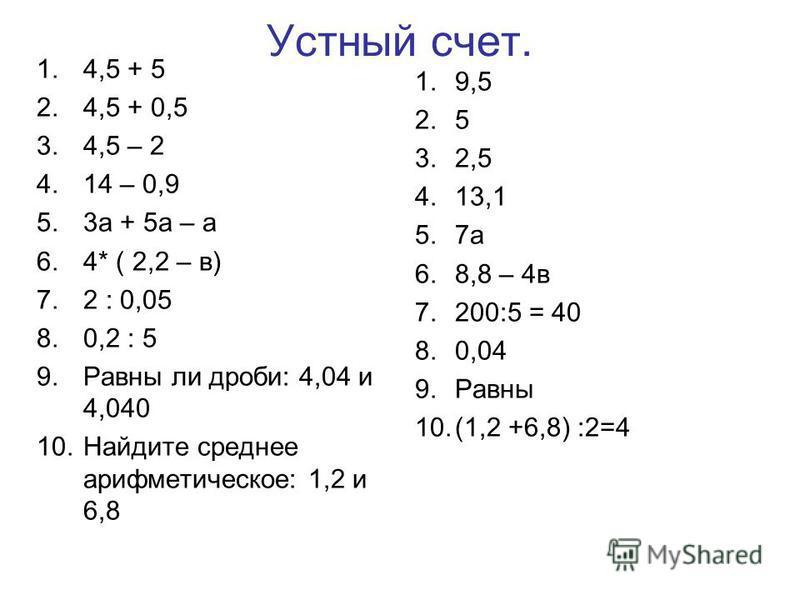 Устный счет. 1.4,5 + 5 2.4,5 + 0,5 3.4,5 – 2 4.14 – 0,9 5.3 а + 5 а – а 6.4* ( 2,2 – в) 7.2 : 0,05 8.0,2 : 5 9. Равны ли дроби: 4,04 и 4,040 10. Найдите среднее арифметическое: 1,2 и 6,8 1.9,5 2.5 3.2,5 4.13,1 5.7 а 6.8,8 – 4 в 7.200:5 = 40 8.0,04 9.