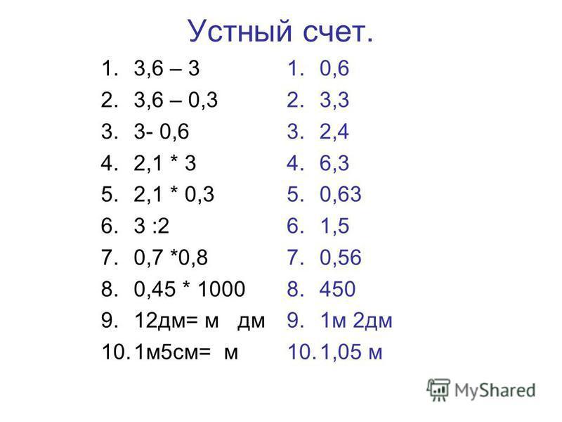 Устный счет. 1.3,6 – 3 2.3,6 – 0,3 3.3- 0,6 4.2,1 * 3 5.2,1 * 0,3 6.3 :2 7.0,7 *0,8 8.0,45 * 1000 9.12 дм= м дм 10.1 м 5 см= м 1.0,6 2.3,3 3.2,4 4.6,3 5.0,63 6.1,5 7.0,56 8.450 9.1 м 2 дм 10.1,05 м