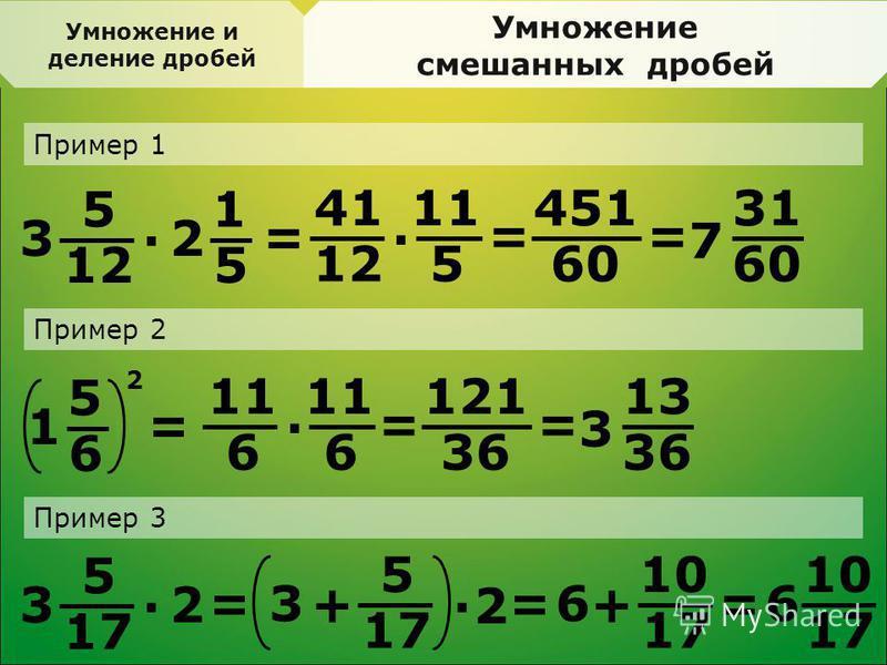 Умножение смешанных дробей Пример 1 5 12 3 · 1 5 2 = 41 12 · 11 5 = 451 60 = 31 60 7 Пример 2 5 6 1 = 11 6 · 6 = 121 36 = 13 36 3 Пример 3 5 17 3 · 2 = 2 5 3 + ·2 10 17 6 + == 10 17 6 Умножение и деление дробей