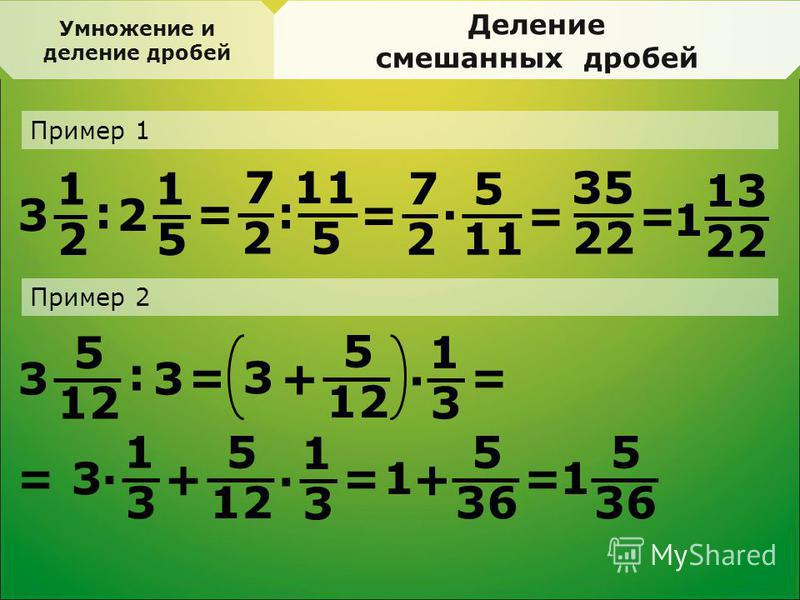 Деление смешанных дробей Пример 1 1 2 3 : 1 5 2 = 7 2 11 5 Пример 2 : = 7 2 5 11 · 35 22 == 13 22 1 5 12 3 : 3 = 5 3 + · = 1 3 = 5 3 + · = 1 3 1 3 · 5 36 1 + = 5 1 Умножение и деление дробей