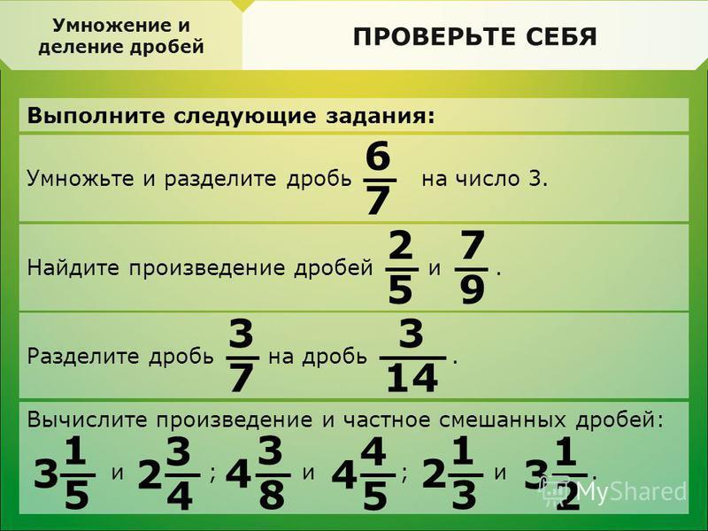 ПРОВЕРЬТЕ СЕБЯ Выполните следующие задания: Делимость. Свойства делимости ПРОВЕРЬТЕ СЕБЯ Умножение и деление дробей Умножьте и разделите дробь на число 3. 6 7 Найдите произведение дробей и. 2 5 7 9 Разделите дробь на дробь. 3 7 3 14 Вычислите произве