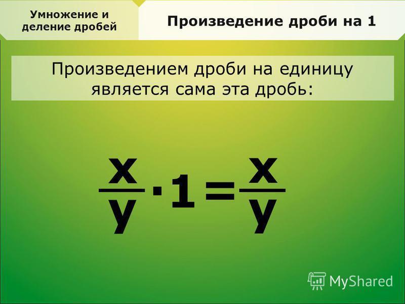 Произведение дроби на 1 x y =· 1 x y Произведением дроби на единицу является сама эта дробь: Умножение и деление дробей