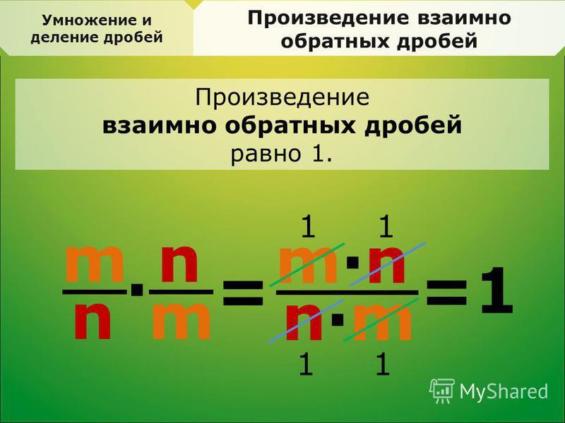 Произведение взаимно обратных дробей = m n · n m m·nm·n n·mn·m =1 11 11 Произведение взаимно обратных дробей равно 1. Умножение и деление дробей