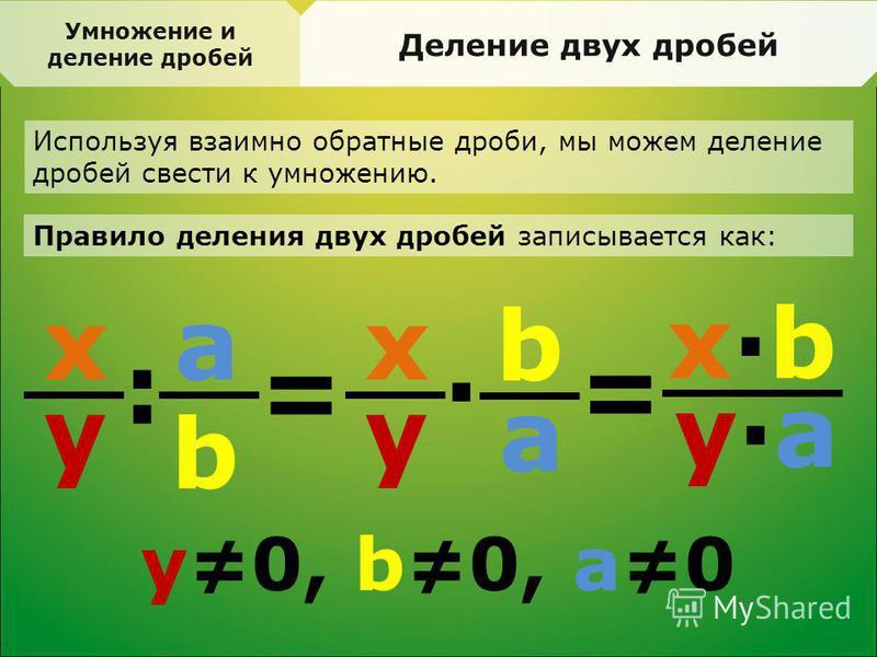 Деление двух дробей Используя взаимно обратные дроби, мы можем деление дробей свести к умножению. Правило деления двух дробей записывается как: x y = : a b x y · x·bx·b y·ay·a b a = y0, b0, a0 Умножение и деление дробей