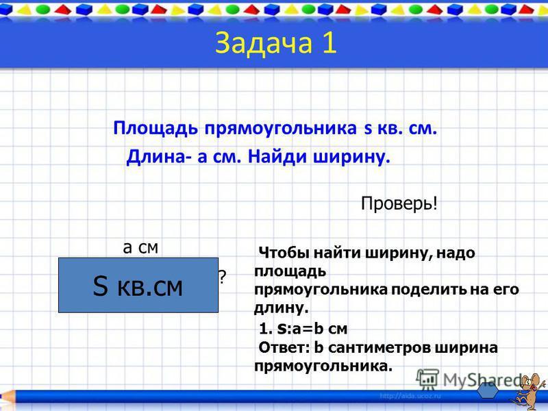 Задача 1 Площадь прямоугольника s кв. см. Длина- a см. Найди ширину. S кв.см a см ? Проверь! Чтобы найти ширину, надо площадь прямоугольника поделить на его длину. 1. s :a=b см Ответ: b сантиметров ширина прямоугольника.
