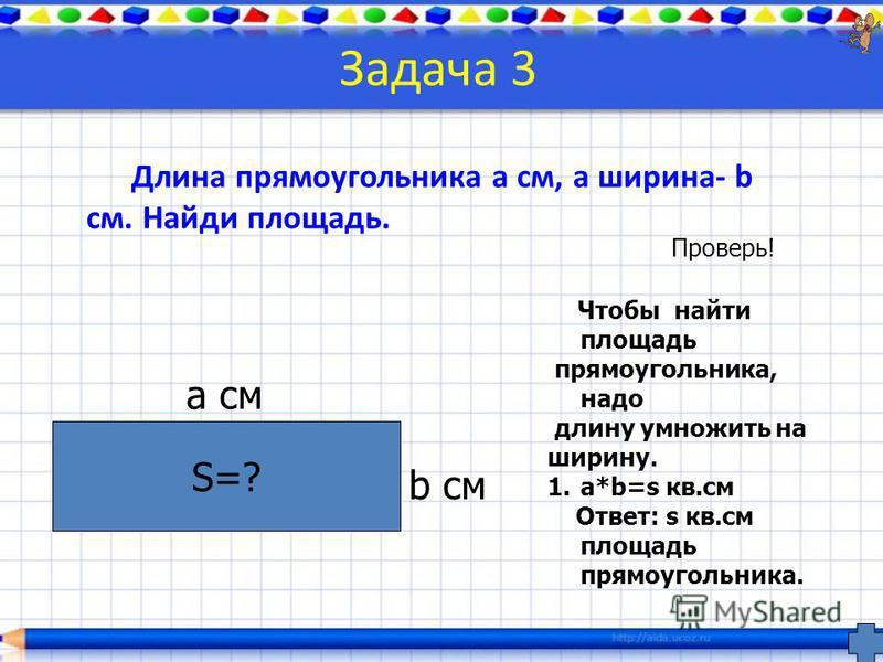 Задача 3 Длина прямоугольника a см, а ширина- b см. Найди площадь. S=? a см b см Чтобы найти площадь прямоугольника, надо длину умножить на ширину. 1.a*b=s кв.см Ответ: s кв.см площадь прямоугольника. Проверь!