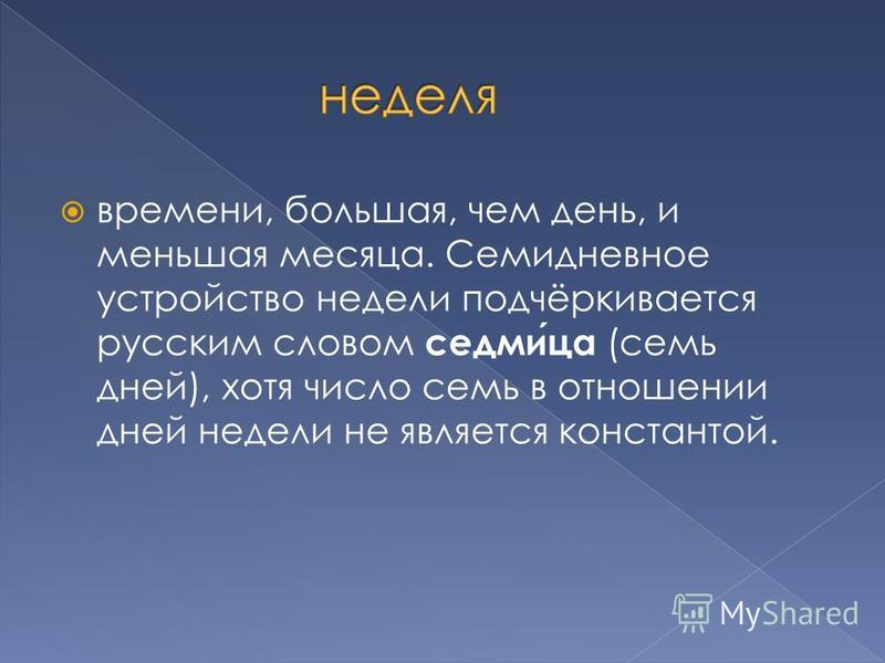 времени, большая, чем день, и меньшая месяца. Семидневное устройство недели подчёркивается русским словом седмица (семь дней), хотя число семь в отношении дней недели не является константой.