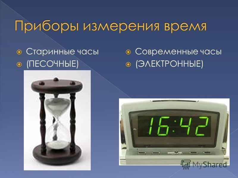 Старинные часы (ПЕСОЧНЫЕ) Современные часы (ЭЛЕКТРОННЫЕ)