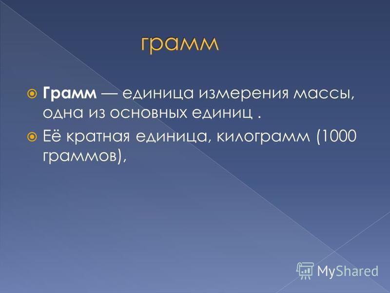 Грамм единица измерения массы, одна из основных единиц. Её кратная единица, килограмм (1000 граммов),