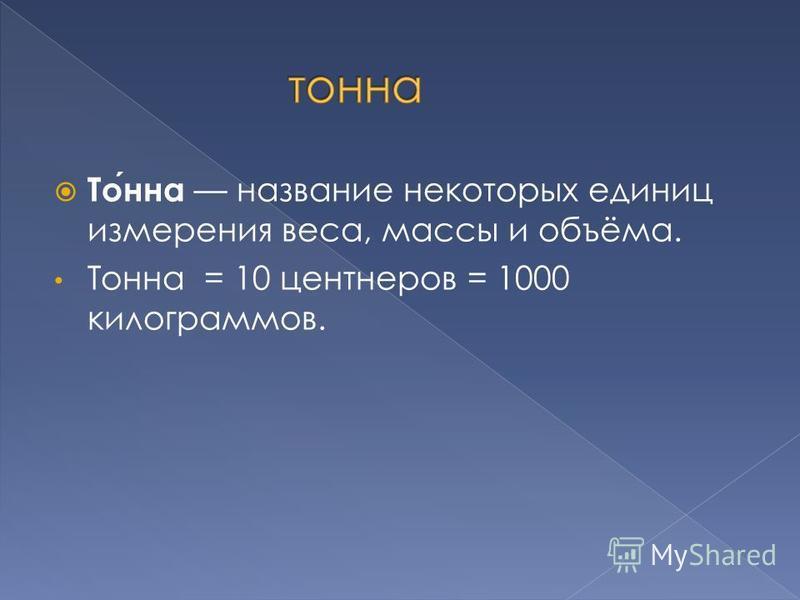 Тонна название некоторых единиц измерения веса, массы и объёма. Тонна = 10 центнеров = 1000 килограммов.