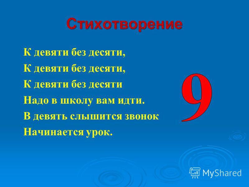 Стихотворение К девяти без десяти, К девяти без десяти Надо в школу вам идти. В девять слышится звонок Начинается урок.