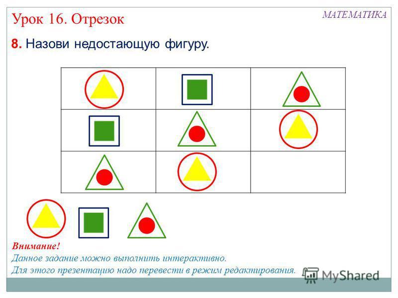 МАТЕМАТИКА Урок 16. Отрезок 8. Назови недостающую фигуру. Внимание! Данное задание можно выполнить интерактивно. Для этого презентацию надо перевести в режим редактирования.
