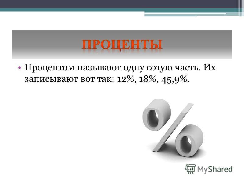 Процентом называют одну сотую часть. Их записывают вот так: 12%, 18%, 45,9%.