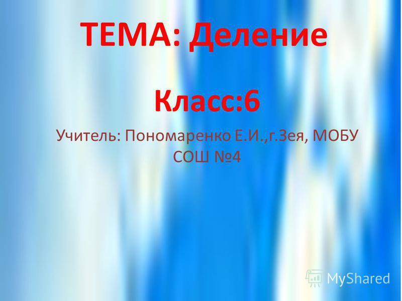 ТЕМА: Деление Класс:6 Учитель: Пономаренко Е.И.,г.Зея, МОБУ СОШ 4