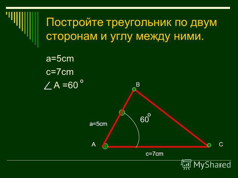 10 Как построить треугольник по двум сторонам и углу между ними? c=7cm a=5cm 60 0 А В С
