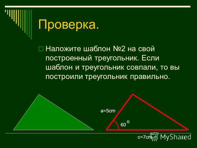 11 Постройте треугольник по двум сторонам и углу между ними. a=5cm c=7cm А =60 o c=7cm 60 o a=5cm А В С
