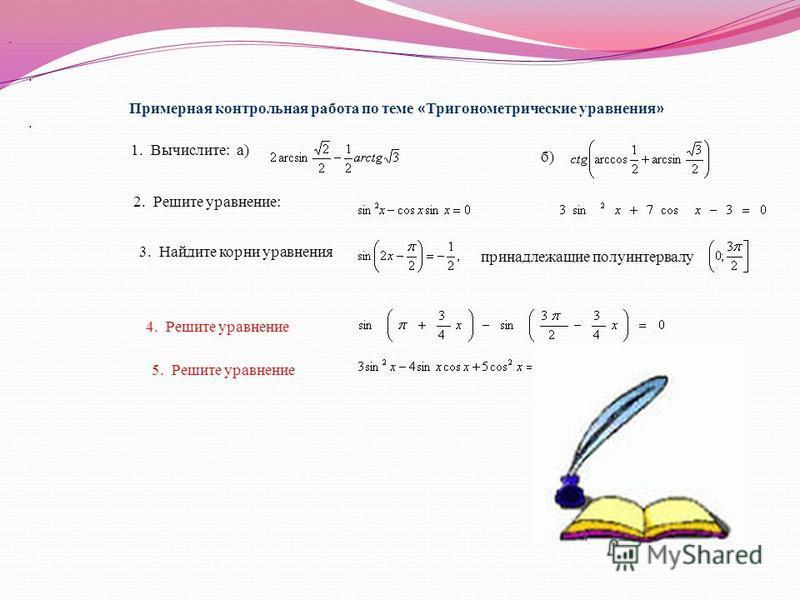 Примерная контрольная работа по теме « Тригонометрические уравнения ». 1. Вычислите: а) б) 2. Решите уравнение:. принадлежащие полуинтервалу 3. Найдите корни уравнения 4. Решите уравнение. 5. Решите уравнение