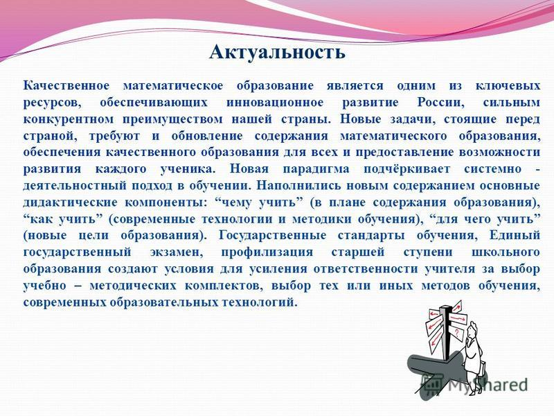 Качественное математическое образование является одним из ключевых ресурсов, обеспечивающих инновационное развитие России, сильным конкурентном преимуществом нашей страны. Новые задачи, стоящие перед страной, требуют и обновление содержания математич
