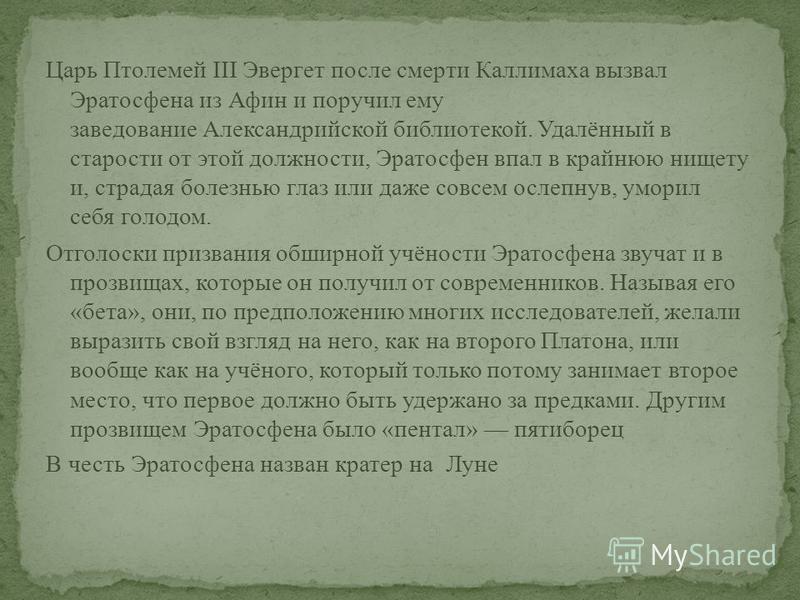 Царь Птолемей III Эвергет после смерти Каллимаха вызвал Эратосфена из Афин и поручил ему заведование Александрийской библиотекой. Удалённый в старости от этой должности, Эратосфен впал в крайнюю нищету и, страдая болезнью глаз или даже совсем ослепну