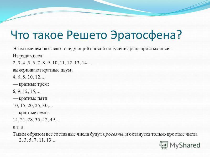 Что такое Решето Эратосфена? Этим именем называют следующий способ получения ряда простых чисел. Из ряда чисел 2, 3, 4, 5, 6, 7, 8, 9, 10, 11, 12, 13, 14... вычеркивают кратные двум; 4, 6, 8, 10, 12,... кратные трем: 6, 9, 12, 15,... кратные пяти: 10