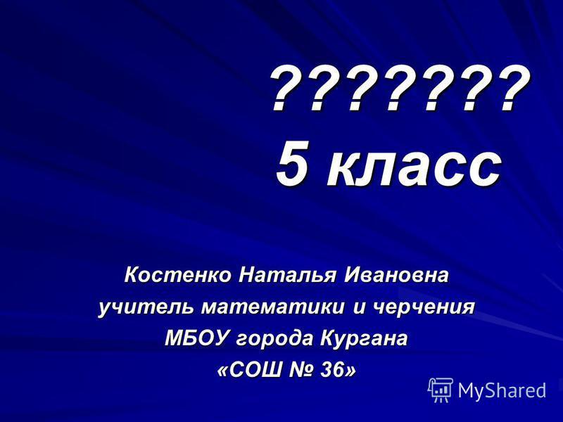 ??????? 5 класс Костенко Наталья Ивановна учитель математики и черчения МБОУ города Кургана «СОШ 36»