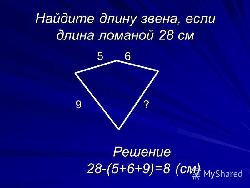 Найдите длину звена, если длина ломаной 28 см 5 6 5 6 9 ? Решение 28-(5+6+9)=8 (см)